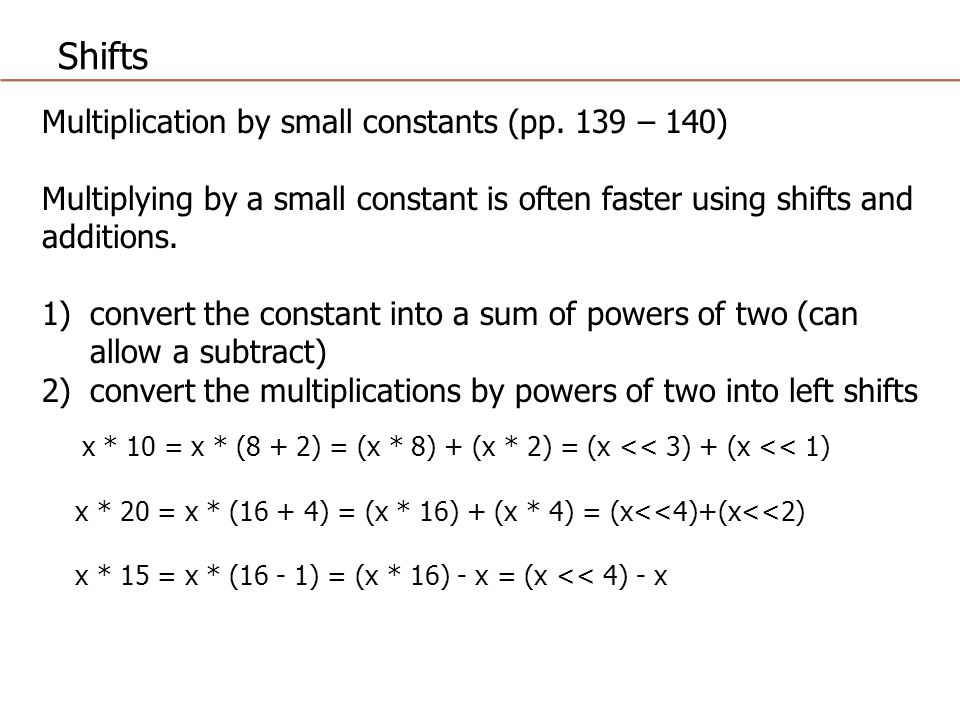 Shifts Multiplication by small constants (pp. 139 – 140) Multiplying by a small constant is often faster using shifts and additions. 1)convert the con
