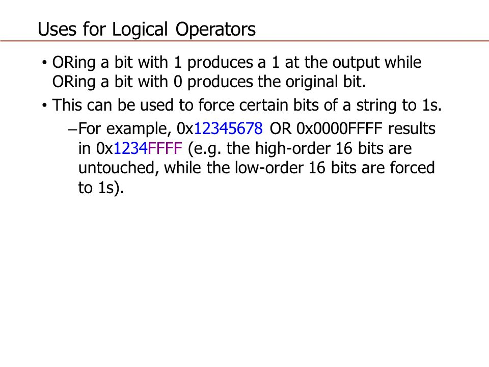 Uses for Logical Operators ORing a bit with 1 produces a 1 at the output while ORing a bit with 0 produces the original bit. This can be used to force