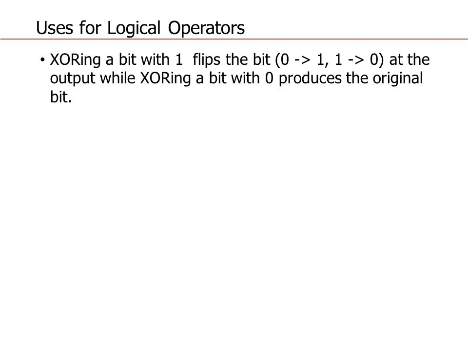 Uses for Logical Operators XORing a bit with 1 flips the bit (0 -> 1, 1 -> 0) at the output while XORing a bit with 0 produces the original bit.