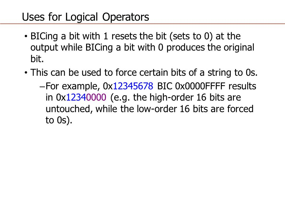 Uses for Logical Operators BICing a bit with 1 resets the bit (sets to 0) at the output while BICing a bit with 0 produces the original bit. This can