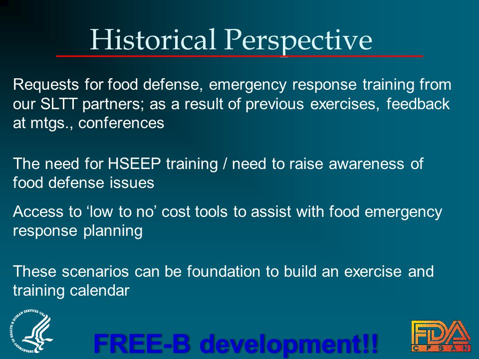 Historical Perspective Requests for food defense, emergency response training from our SLTT partners; as a result of previous exercises, feedback at mtgs., conferences The need for HSEEP training / need to raise awareness of food defense issues Access to 'low to no' cost tools to assist with food emergency response planning These scenarios can be foundation to build an exercise and training calendar FREE-B development!!FREE-B development!!
