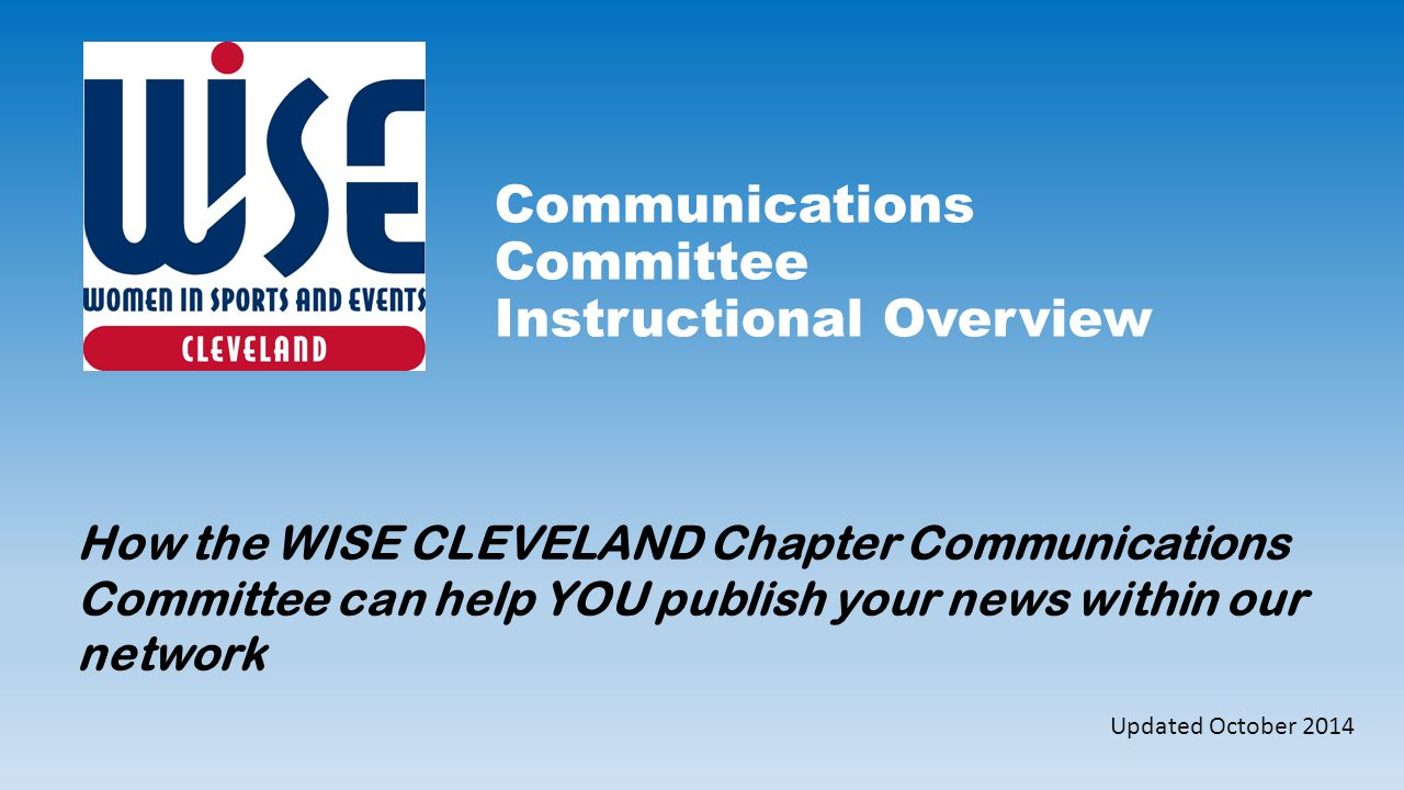 Communications Committee Instructional Overview How the WISE CLEVELAND Chapter Communications Committee can help YOU publish your news within our network Updated October 2014