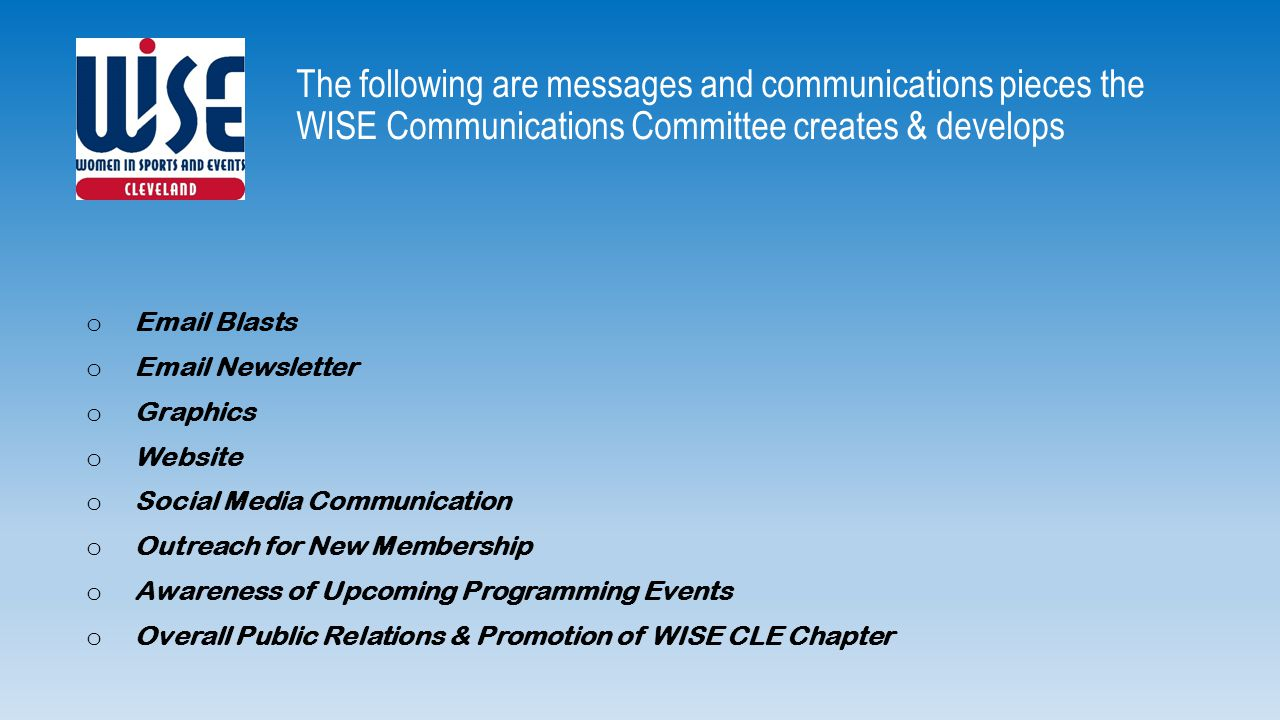 The following are messages and communications pieces the WISE Communications Committee creates & develops o Email Blasts o Email Newsletter o Graphics o Website o Social Media Communication o Outreach for New Membership o Awareness of Upcoming Programming Events o Overall Public Relations & Promotion of WISE CLE Chapter