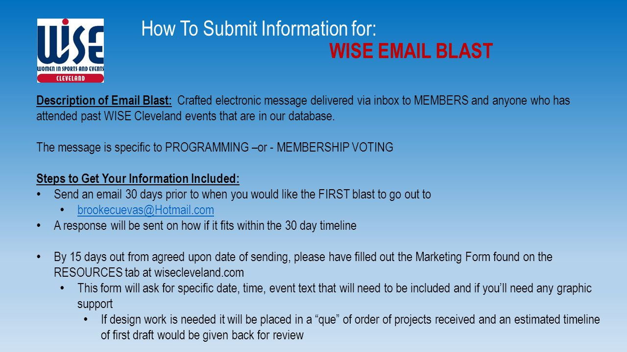 How To Submit Information for: WISE EMAIL BLAST Description of Email Blast: Crafted electronic message delivered via inbox to MEMBERS and anyone who has attended past WISE Cleveland events that are in our database.