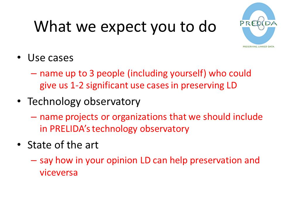 What we expect you to do Use cases – name up to 3 people (including yourself) who could give us 1-2 significant use cases in preserving LD Technology observatory – name projects or organizations that we should include in PRELIDA's technology observatory State of the art – say how in your opinion LD can help preservation and viceversa