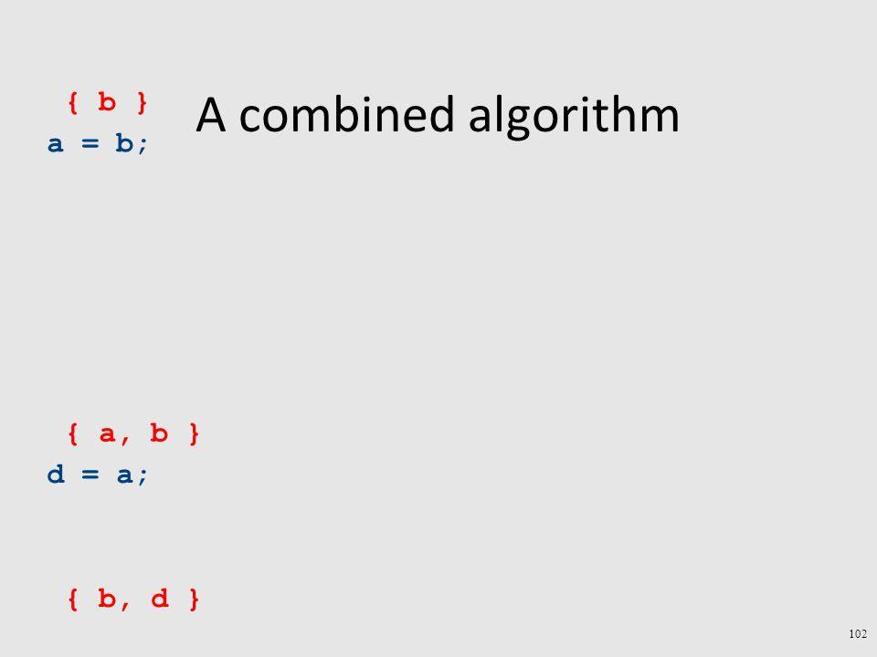 A combined algorithm a = b; d = a; { b, d } { a, b } 102 { b }