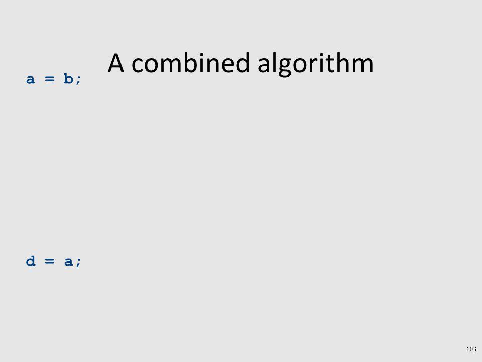 A combined algorithm a = b; d = a; 103