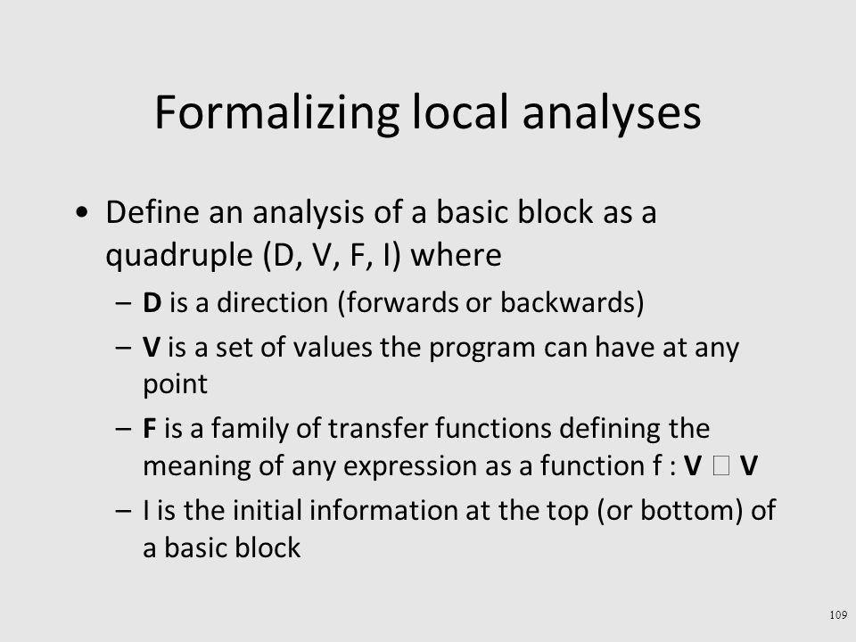 Formalizing local analyses Define an analysis of a basic block as a quadruple (D, V, F, I) where –D is a direction (forwards or backwards) –V is a set of values the program can have at any point –F is a family of transfer functions defining the meaning of any expression as a function f : V  V –I is the initial information at the top (or bottom) of a basic block 109