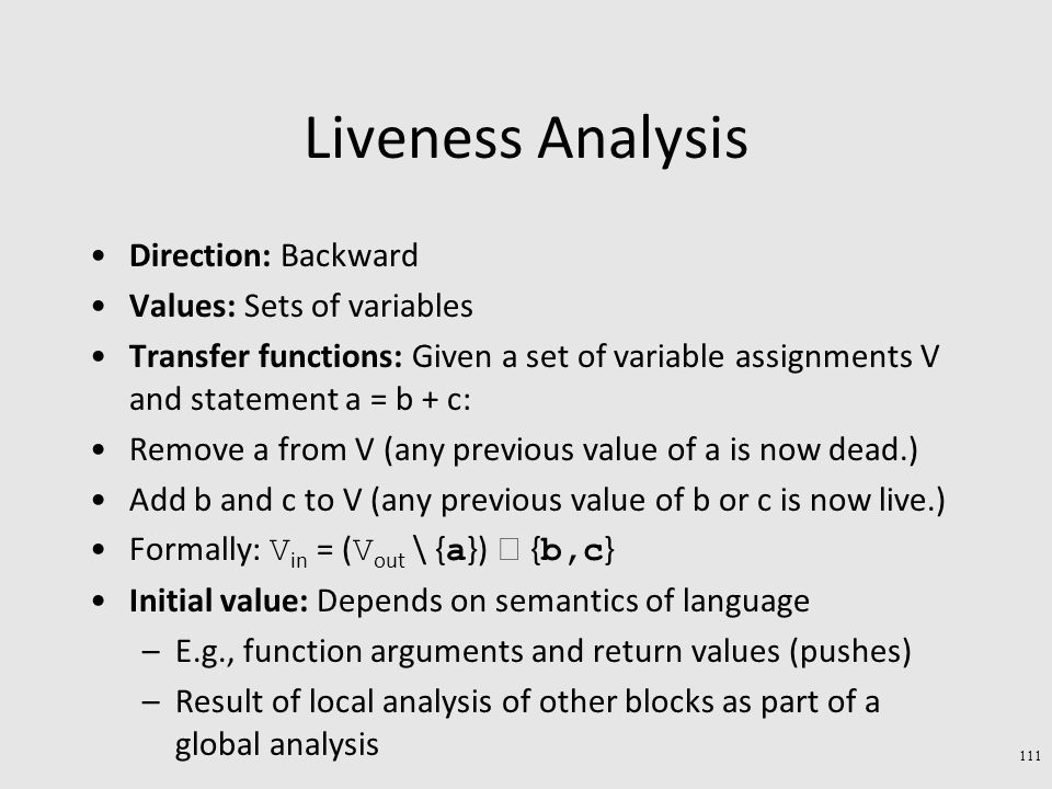 Liveness Analysis Direction: Backward Values: Sets of variables Transfer functions: Given a set of variable assignments V and statement a = b + c: Remove a from V (any previous value of a is now dead.) Add b and c to V (any previous value of b or c is now live.) Formally: V in = ( V out \ { a })  { b,c } Initial value: Depends on semantics of language –E.g., function arguments and return values (pushes) –Result of local analysis of other blocks as part of a global analysis 111
