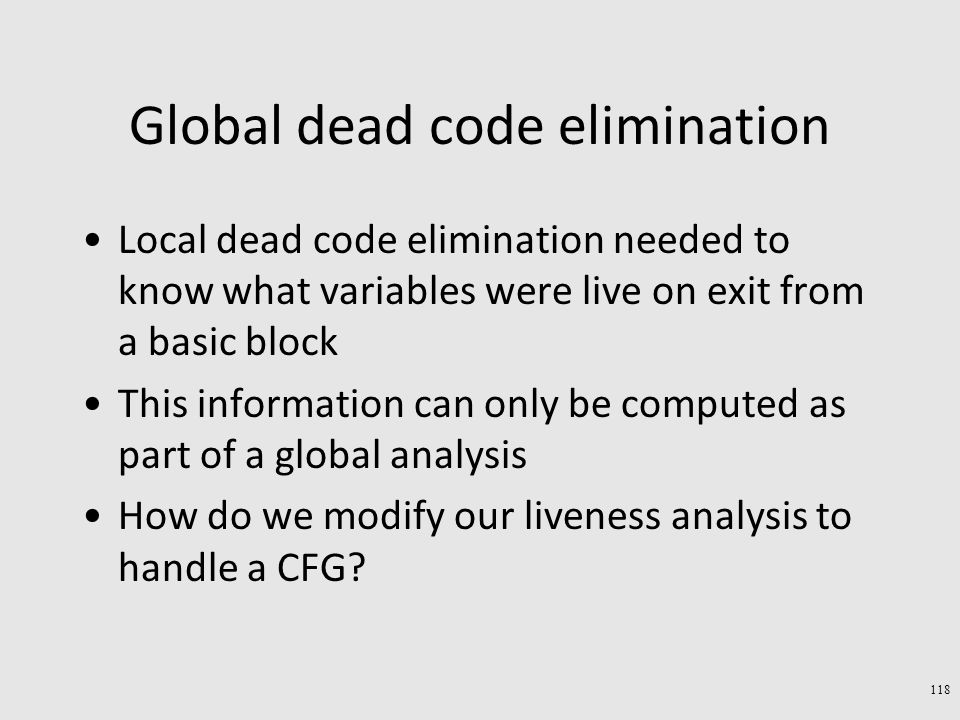 Global dead code elimination Local dead code elimination needed to know what variables were live on exit from a basic block This information can only be computed as part of a global analysis How do we modify our liveness analysis to handle a CFG.