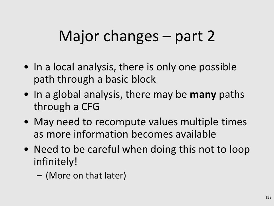 Major changes – part 2 In a local analysis, there is only one possible path through a basic block In a global analysis, there may be many paths through a CFG May need to recompute values multiple times as more information becomes available Need to be careful when doing this not to loop infinitely.