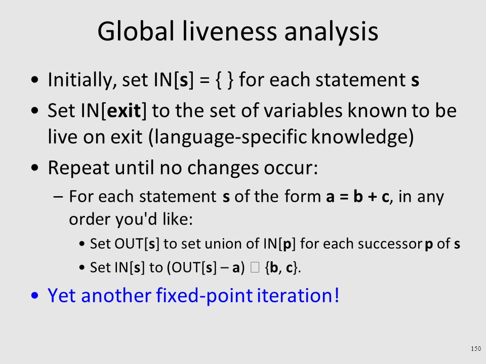 Global liveness analysis Initially, set IN[s] = { } for each statement s Set IN[exit] to the set of variables known to be live on exit (language-specific knowledge) Repeat until no changes occur: –For each statement s of the form a = b + c, in any order you d like: Set OUT[s] to set union of IN[p] for each successor p of s Set IN[s] to (OUT[s] – a)  {b, c}.
