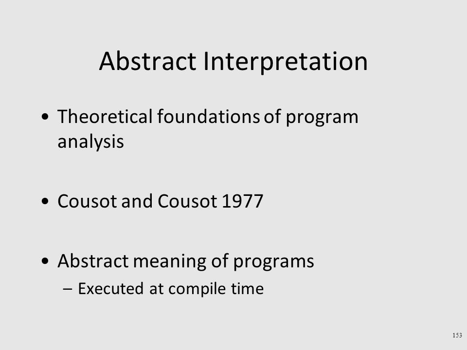 Abstract Interpretation Theoretical foundations of program analysis Cousot and Cousot 1977 Abstract meaning of programs –Executed at compile time 153