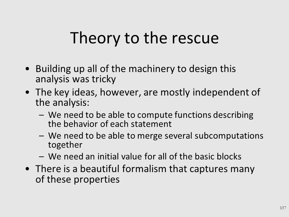 Theory to the rescue Building up all of the machinery to design this analysis was tricky The key ideas, however, are mostly independent of the analysis: –We need to be able to compute functions describing the behavior of each statement –We need to be able to merge several subcomputations together –We need an initial value for all of the basic blocks There is a beautiful formalism that captures many of these properties 157
