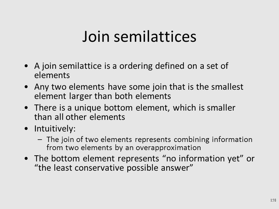 Join semilattices A join semilattice is a ordering defined on a set of elements Any two elements have some join that is the smallest element larger than both elements There is a unique bottom element, which is smaller than all other elements Intuitively: –The join of two elements represents combining information from two elements by an overapproximation The bottom element represents no information yet or the least conservative possible answer 158