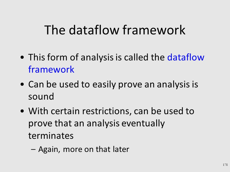 The dataflow framework This form of analysis is called the dataflow framework Can be used to easily prove an analysis is sound With certain restrictions, can be used to prove that an analysis eventually terminates –Again, more on that later 178