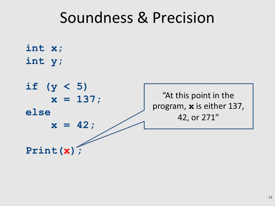 Soundness & Precision int x; int y; if (y < 5) x = 137; else x = 42; Print(x); At this point in the program, x is either 137, 42, or 271 19