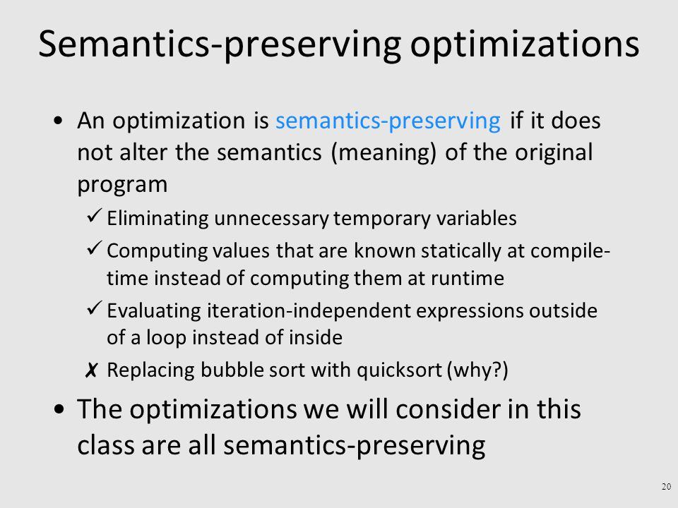 Semantics-preserving optimizations An optimization is semantics-preserving if it does not alter the semantics (meaning) of the original program Eliminating unnecessary temporary variables Computing values that are known statically at compile- time instead of computing them at runtime Evaluating iteration-independent expressions outside of a loop instead of inside ✗ Replacing bubble sort with quicksort (why?) The optimizations we will consider in this class are all semantics-preserving 20