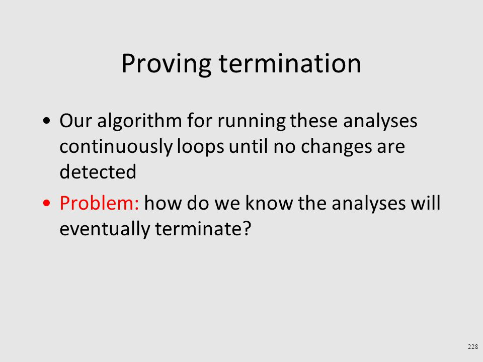 Proving termination Our algorithm for running these analyses continuously loops until no changes are detected Problem: how do we know the analyses will eventually terminate.