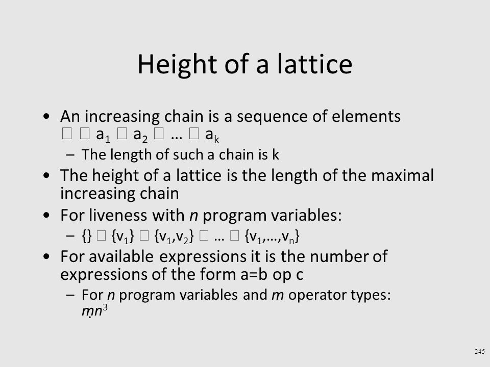 Height of a lattice An increasing chain is a sequence of elements   a 1  a 2  …  a k –The length of such a chain is k The height of a lattice is the length of the maximal increasing chain For liveness with n program variables: –{}  {v 1 }  {v 1,v 2 }  …  {v 1,…,v n } For available expressions it is the number of expressions of the form a=b op c –For n program variables and m operator types: m  n 3 245