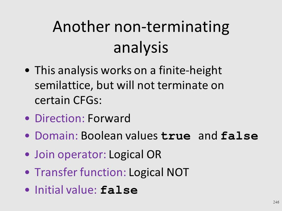 Another non-terminating analysis This analysis works on a finite-height semilattice, but will not terminate on certain CFGs: Direction: Forward Domain: Boolean values true and false Join operator: Logical OR Transfer function: Logical NOT Initial value: false 246