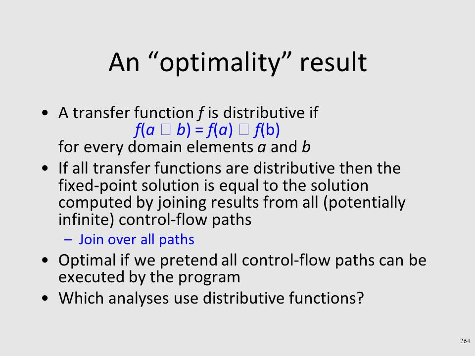 An optimality result A transfer function f is distributive if f(a  b) = f(a)  f(b) for every domain elements a and b If all transfer functions are distributive then the fixed-point solution is equal to the solution computed by joining results from all (potentially infinite) control-flow paths –Join over all paths Optimal if we pretend all control-flow paths can be executed by the program Which analyses use distributive functions.