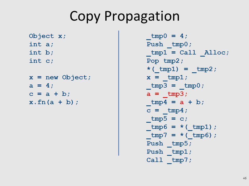 Copy Propagation Object x; int a; int b; int c; x = new Object; a = 4; c = a + b; x.fn(a + b); _tmp0 = 4; Push _tmp0; _tmp1 = Call _Alloc; Pop tmp2; *(_tmp1) = _tmp2; x = _tmp1; _tmp3 = _tmp0; a = _tmp3; _tmp4 = a + b; c = _tmp4; _tmp5 = c; _tmp6 = *(_tmp1); _tmp7 = *(_tmp6); Push _tmp5; Push _tmp1; Call _tmp7; 46