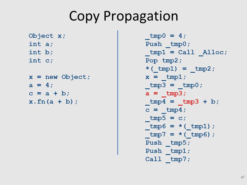 Copy Propagation Object x; int a; int b; int c; x = new Object; a = 4; c = a + b; x.fn(a + b); _tmp0 = 4; Push _tmp0; _tmp1 = Call _Alloc; Pop tmp2; *(_tmp1) = _tmp2; x = _tmp1; _tmp3 = _tmp0; a = _tmp3; _tmp4 = _tmp3 + b; c = _tmp4; _tmp5 = c; _tmp6 = *(_tmp1); _tmp7 = *(_tmp6); Push _tmp5; Push _tmp1; Call _tmp7; 47