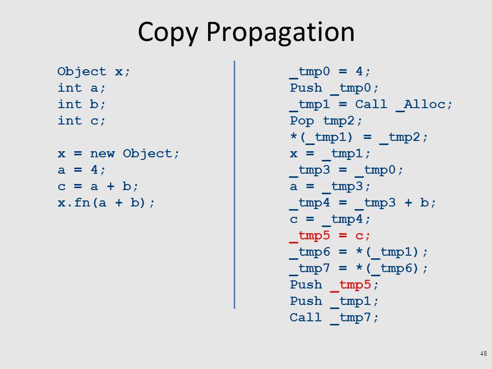 Copy Propagation Object x; int a; int b; int c; x = new Object; a = 4; c = a + b; x.fn(a + b); _tmp0 = 4; Push _tmp0; _tmp1 = Call _Alloc; Pop tmp2; *(_tmp1) = _tmp2; x = _tmp1; _tmp3 = _tmp0; a = _tmp3; _tmp4 = _tmp3 + b; c = _tmp4; _tmp5 = c; _tmp6 = *(_tmp1); _tmp7 = *(_tmp6); Push _tmp5; Push _tmp1; Call _tmp7; 48