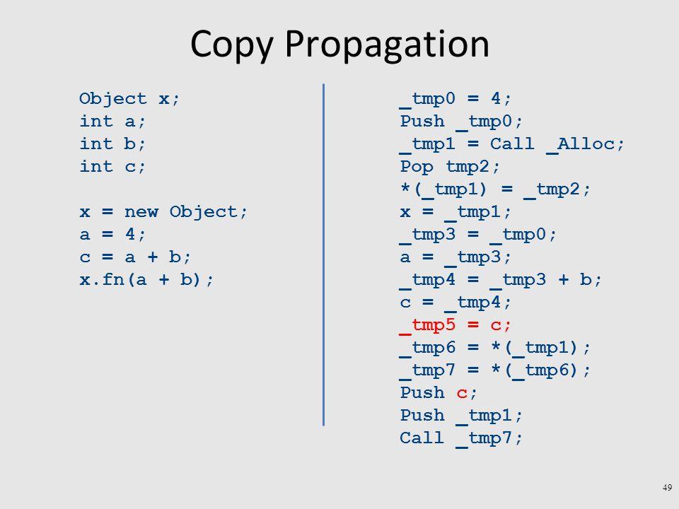 Copy Propagation Object x; int a; int b; int c; x = new Object; a = 4; c = a + b; x.fn(a + b); _tmp0 = 4; Push _tmp0; _tmp1 = Call _Alloc; Pop tmp2; *(_tmp1) = _tmp2; x = _tmp1; _tmp3 = _tmp0; a = _tmp3; _tmp4 = _tmp3 + b; c = _tmp4; _tmp5 = c; _tmp6 = *(_tmp1); _tmp7 = *(_tmp6); Push c; Push _tmp1; Call _tmp7; 49