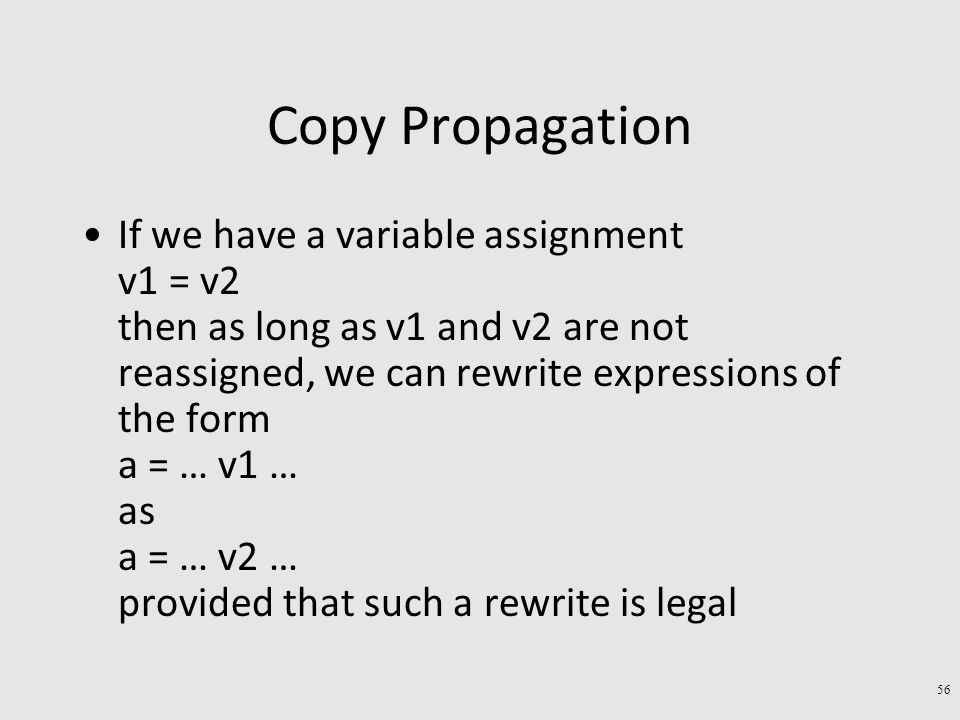 Copy Propagation If we have a variable assignment v1 = v2 then as long as v1 and v2 are not reassigned, we can rewrite expressions of the form a = … v1 … as a = … v2 … provided that such a rewrite is legal 56