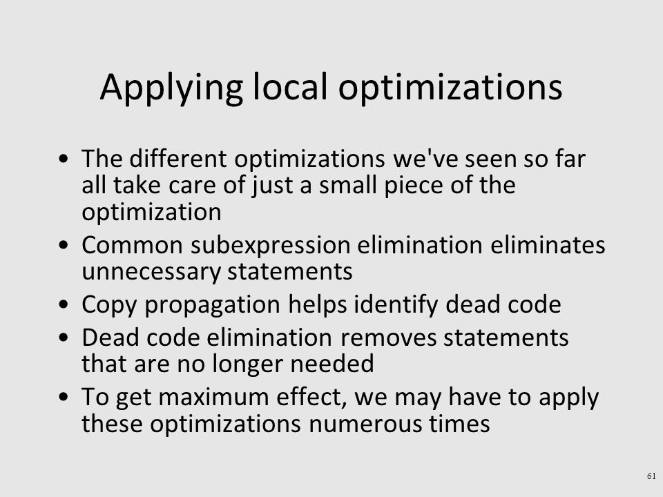 Applying local optimizations The different optimizations we ve seen so far all take care of just a small piece of the optimization Common subexpression elimination eliminates unnecessary statements Copy propagation helps identify dead code Dead code elimination removes statements that are no longer needed To get maximum effect, we may have to apply these optimizations numerous times 61
