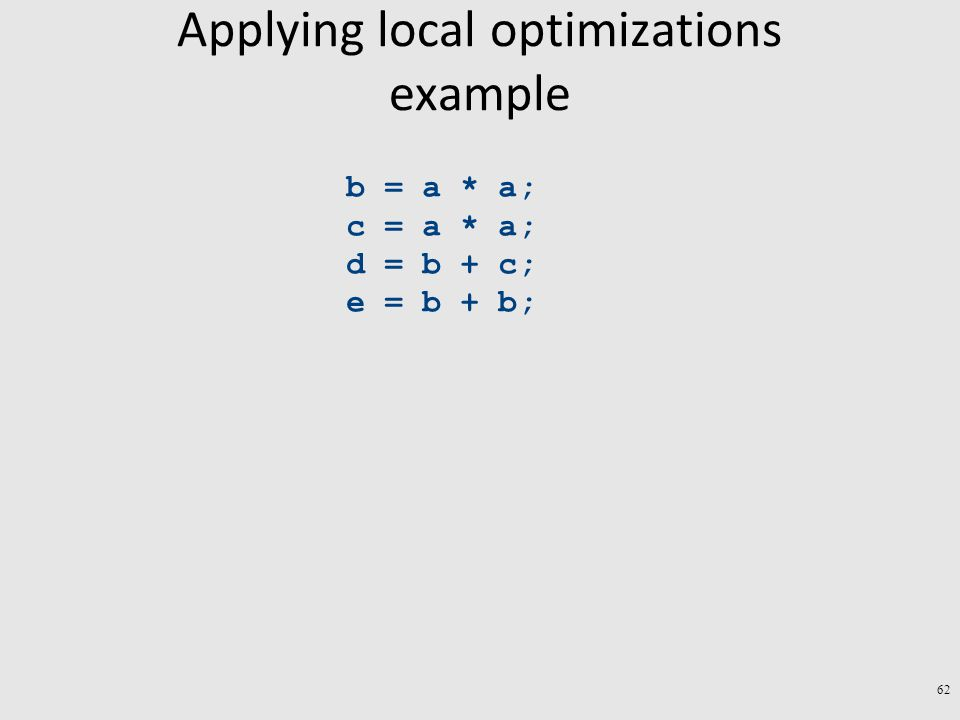 Applying local optimizations example b = a * a; c = a * a; d = b + c; e = b + b; 62