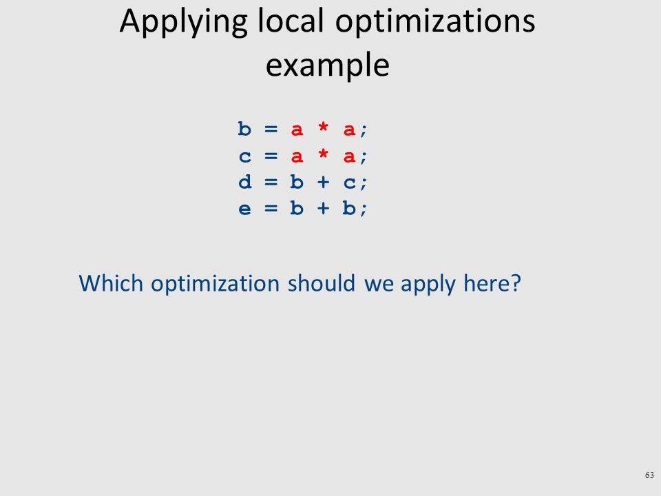 Applying local optimizations example b = a * a; c = a * a; d = b + c; e = b + b; Which optimization should we apply here.