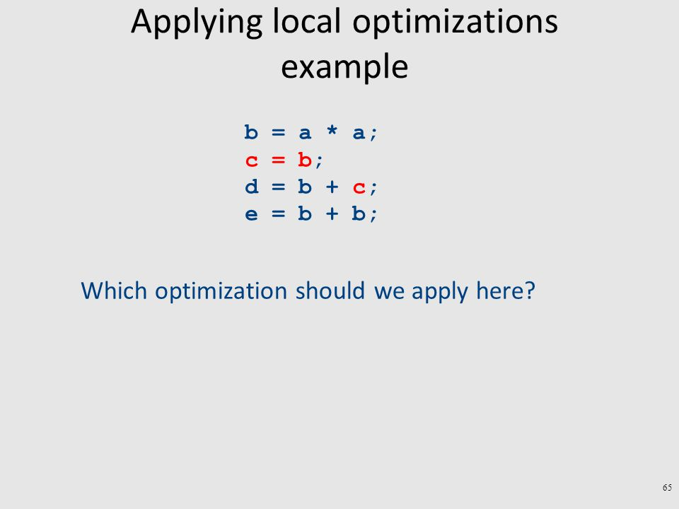 Applying local optimizations example b = a * a; c = b; d = b + c; e = b + b; Which optimization should we apply here.