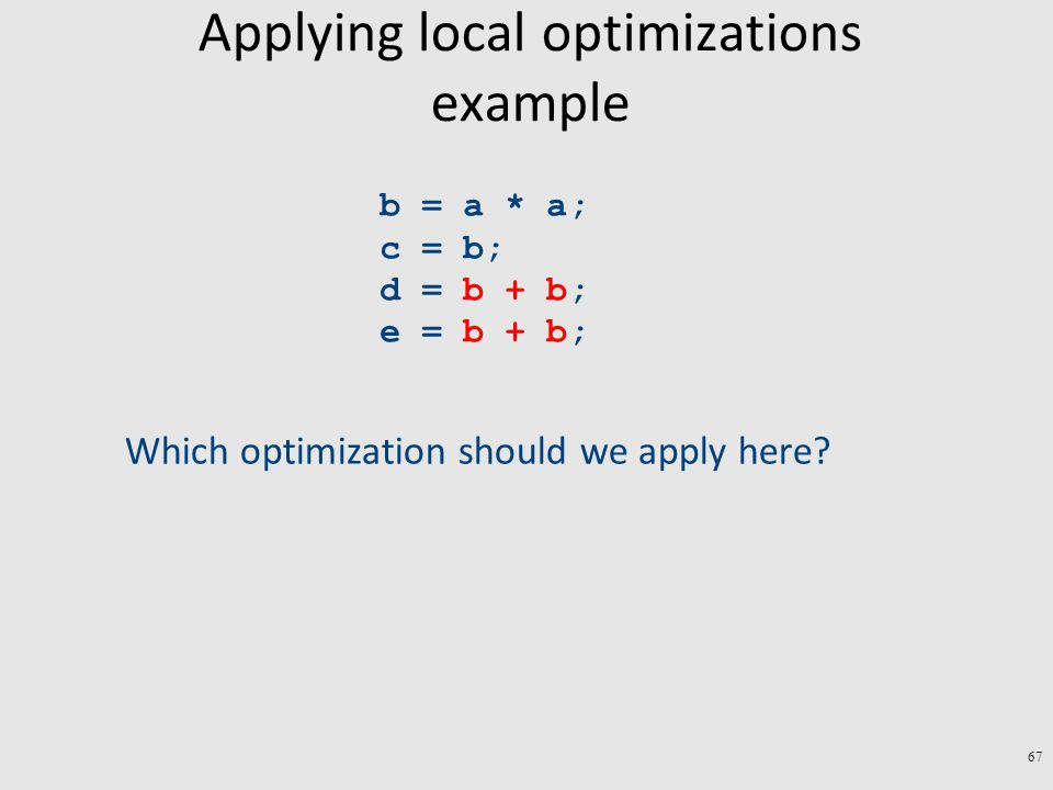 Applying local optimizations example b = a * a; c = b; d = b + b; e = b + b; Which optimization should we apply here.