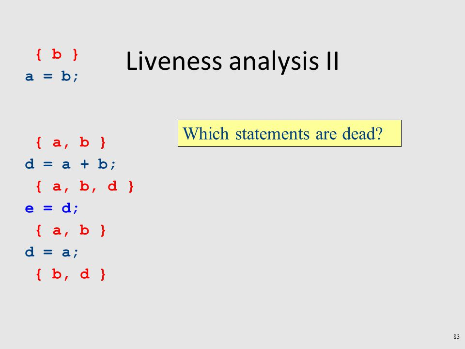 Liveness analysis II a = b; d = a + b; e = d; d = a; { b, d } { a, b } { a, b, d } { a, b } { b } Which statements are dead.