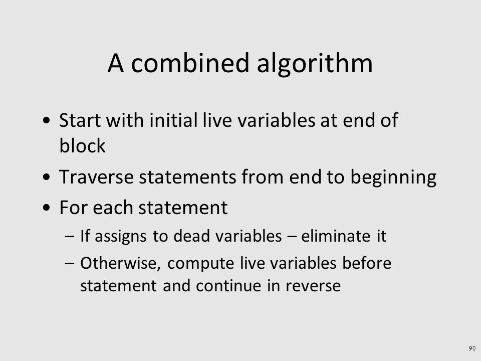 A combined algorithm Start with initial live variables at end of block Traverse statements from end to beginning For each statement –If assigns to dead variables – eliminate it –Otherwise, compute live variables before statement and continue in reverse 90