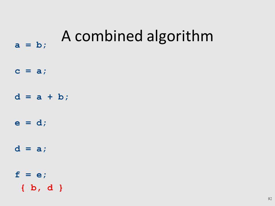 A combined algorithm a = b; c = a; d = a + b; e = d; d = a; f = e; { b, d } 92