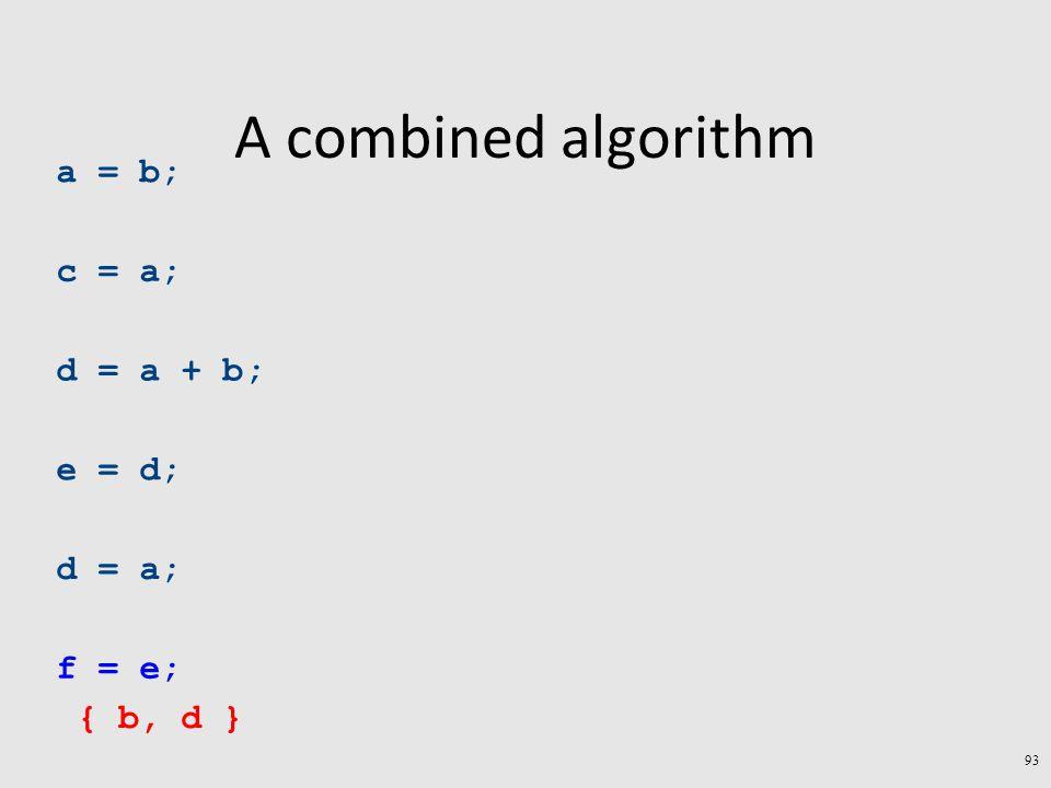A combined algorithm a = b; c = a; d = a + b; e = d; d = a; f = e; { b, d } 93