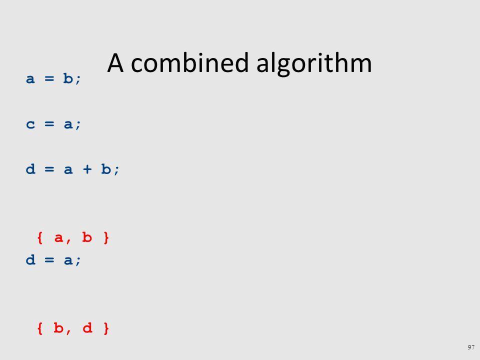 A combined algorithm 97 a = b; c = a; d = a + b; d = a; { b, d } { a, b }