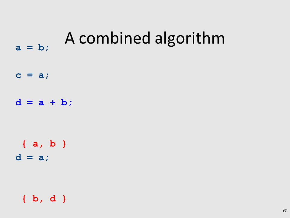 A combined algorithm a = b; c = a; d = a + b; d = a; { b, d } { a, b } 98