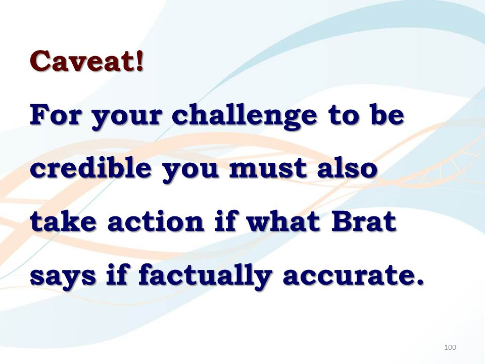 100 Caveat! For your challenge to be credible you must also take action if what Brat says if factually accurate.