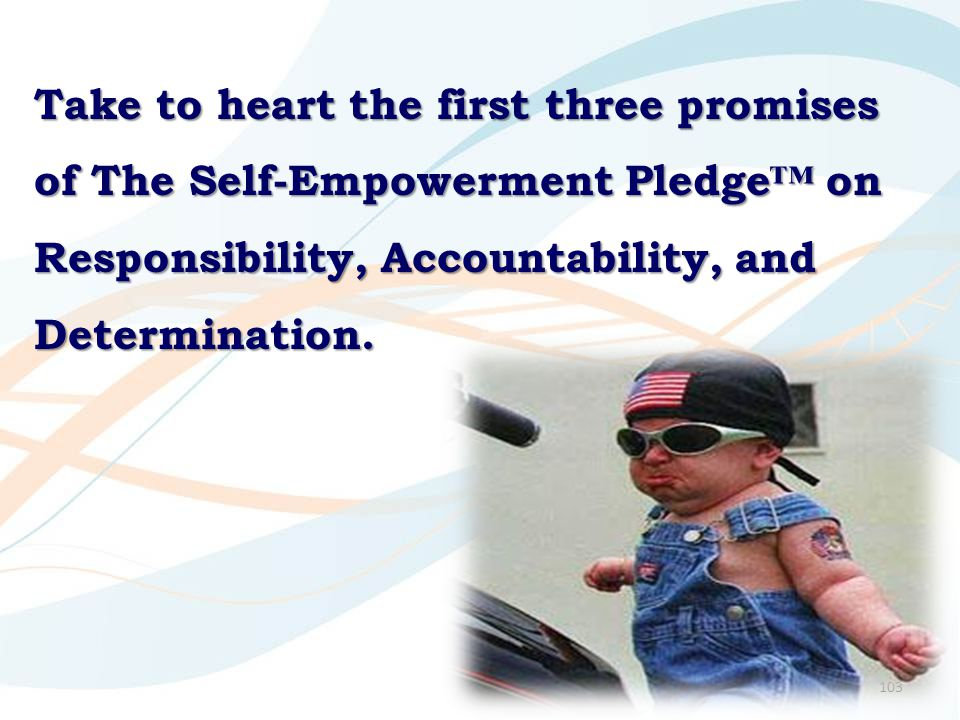 103 Take to heart the first three promises of The Self-Empowerment Pledge™ on Responsibility, Accountability, and Determination.