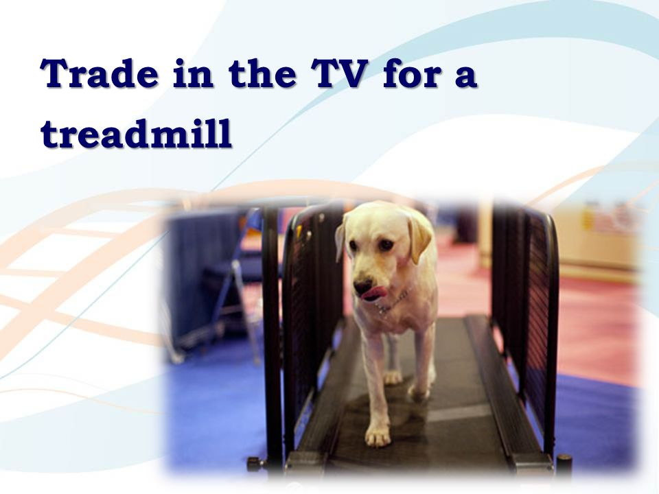 Trade in the TV for a treadmill