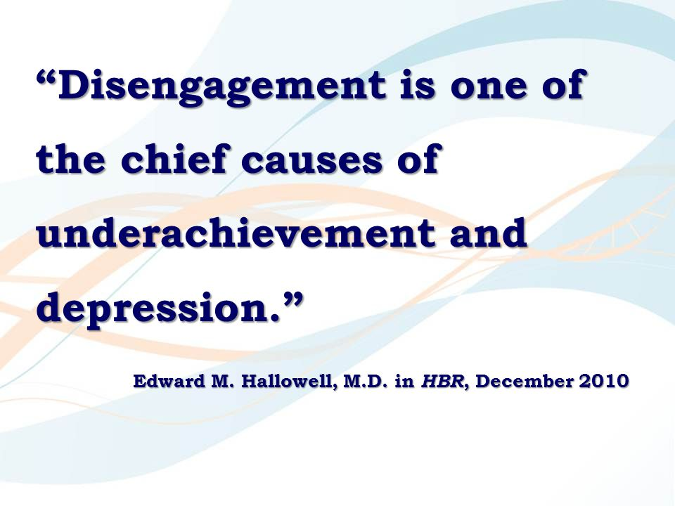 Disengagement is one of the chief causes of underachievement and depression. Edward M.