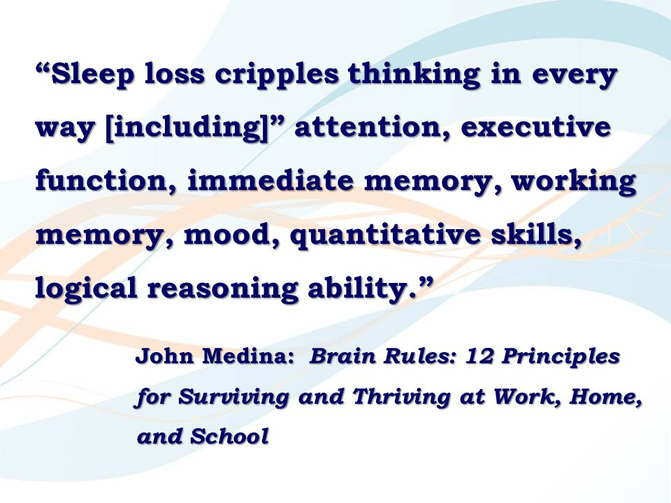 Sleep loss cripples thinking in every way [including] attention, executive function, immediate memory, working memory, mood, quantitative skills, logical reasoning ability. John Medina: Brain Rules: 12 Principles for Surviving and Thriving at Work, Home, and School