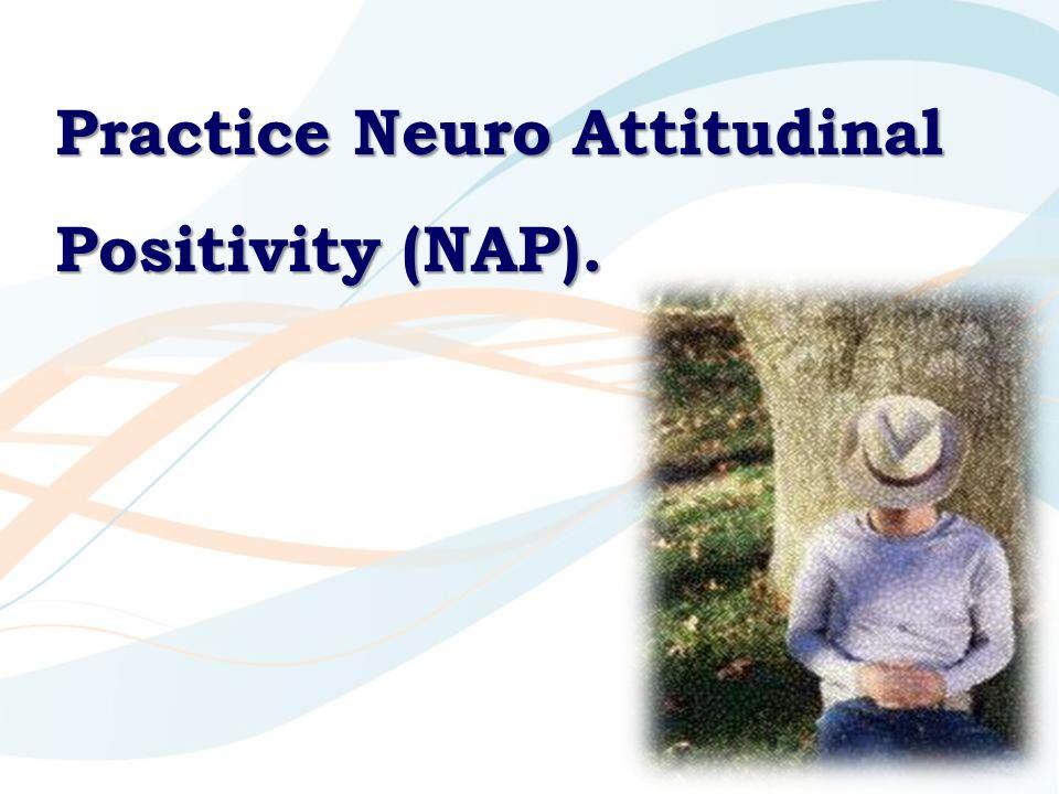 Practice Neuro Attitudinal Positivity (NAP).