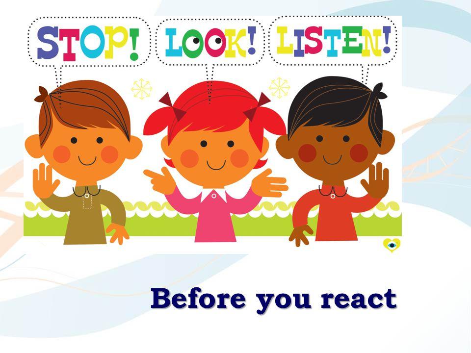 Before you react