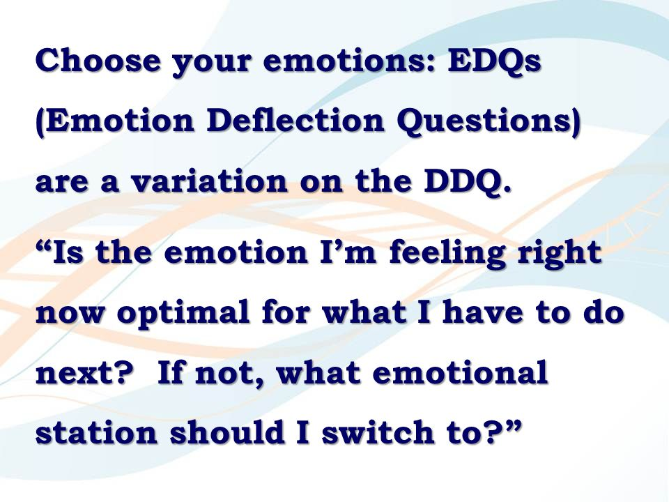 "Choose your emotions: EDQs (Emotion Deflection Questions) are a variation on the DDQ. ""Is the emotion I'm feeling right now optimal for what I have to"